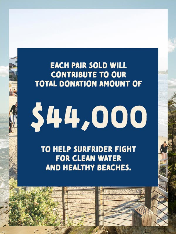 Each pair sold will contribute to our total donation amount of $44,000 to help surfrider fight for clean oceans and healthy beaches.